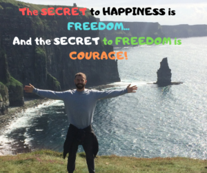 The Secret to Happiness is Freedom...and the Secret to Freedom is Courage!